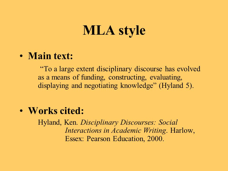 MLA style Main text: To a large extent disciplinary discourse has evolved as a means of funding, constructing, evaluating, displaying and negotiating knowledge (Hyland 5).