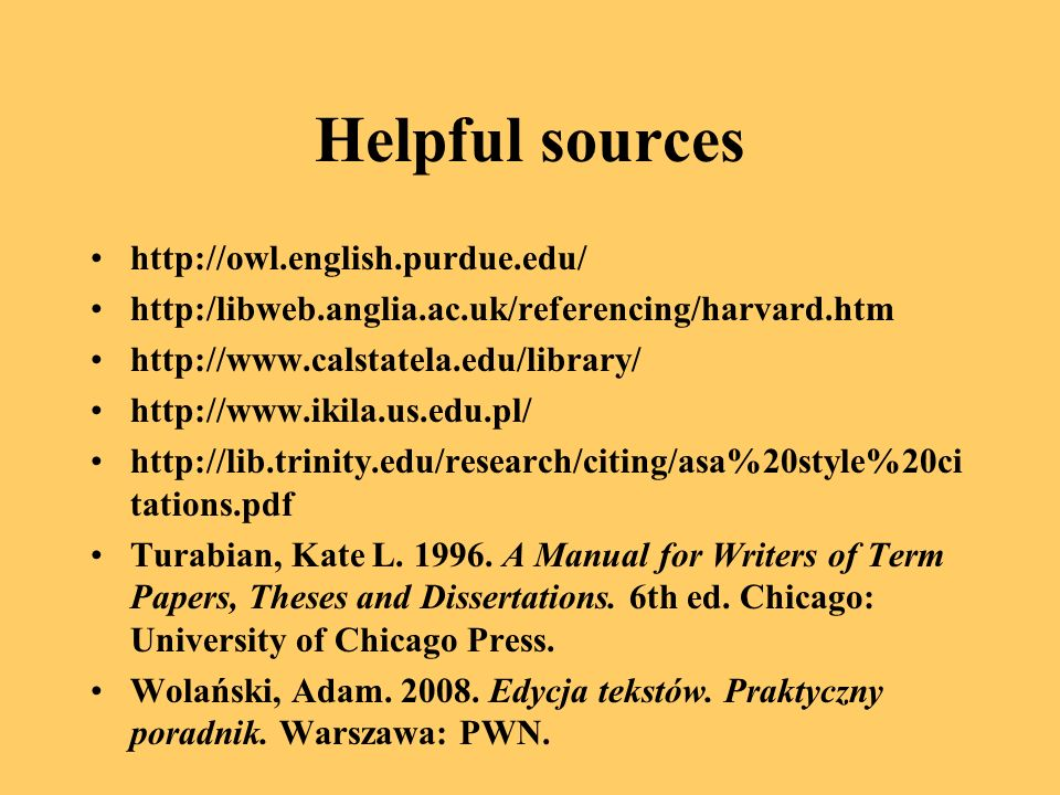Helpful sources http://owl.english.purdue.edu/ http:/libweb.anglia.ac.uk/referencing/harvard.htm http://www.calstatela.edu/library/ http://www.ikila.us.edu.pl/ http://lib.trinity.edu/research/citing/asa%20style%20ci tations.pdf Turabian, Kate L.
