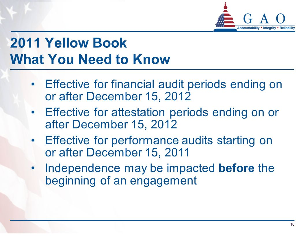 2011 Yellow Book What You Need to Know Effective for financial audit periods ending on or after December 15, 2012 Effective for attestation periods en