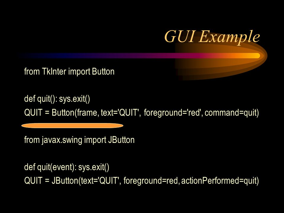 GUI Example from TkInter import Button def quit(): sys.exit() QUIT = Button(frame, text= QUIT , foreground= red , command=quit) from javax.swing import JButton def quit(event): sys.exit() QUIT = JButton(text= QUIT , foreground=red, actionPerformed=quit)