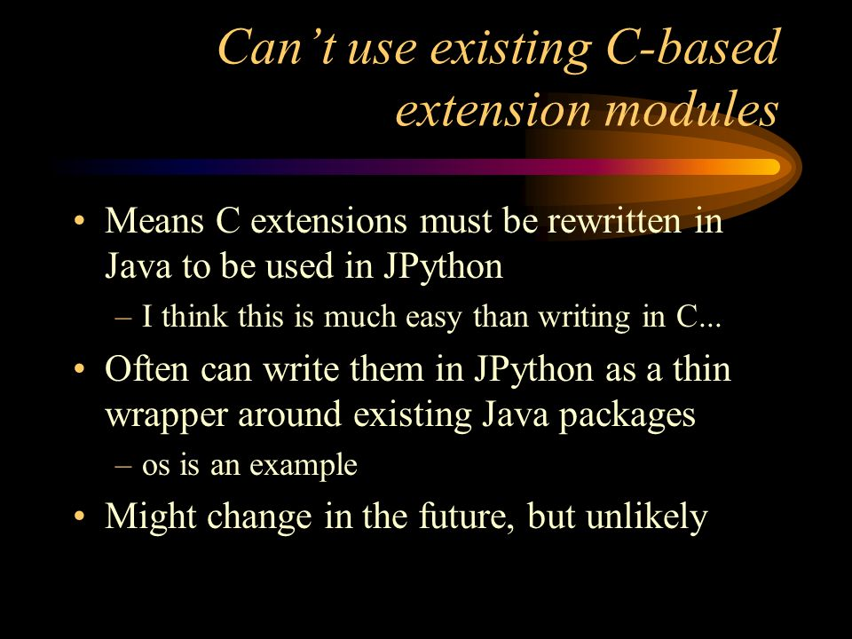 Cant use existing C-based extension modules Means C extensions must be rewritten in Java to be used in JPython –I think this is much easy than writing in C...