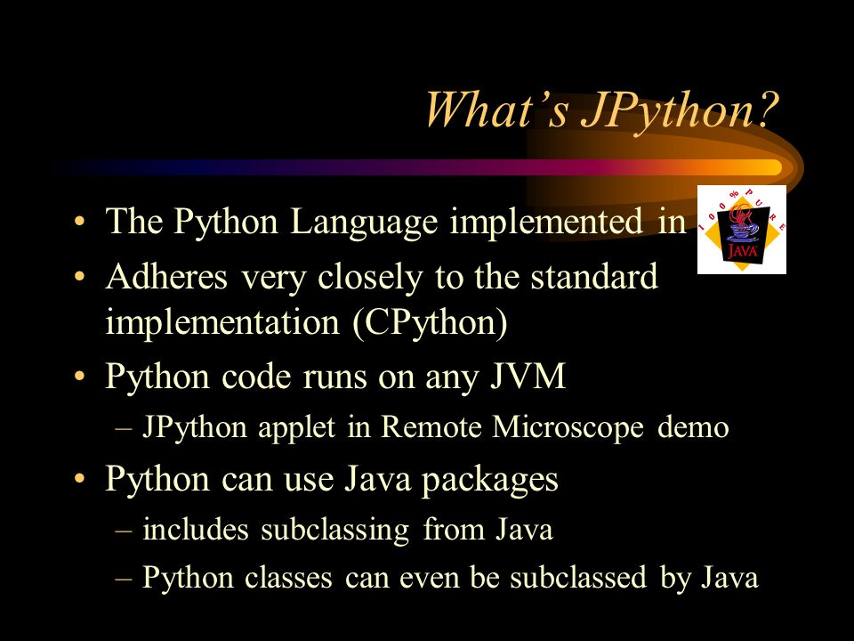 Whats JPython? The Python Language implemented in Adheres very closely to the standard implementation (CPython) Python code runs on any JVM –JPython a