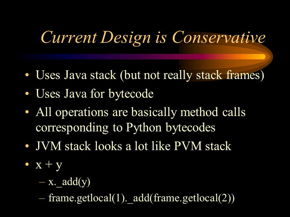 Current Design is Conservative Uses Java stack (but not really stack frames) Uses Java for bytecode All operations are basically method calls correspo