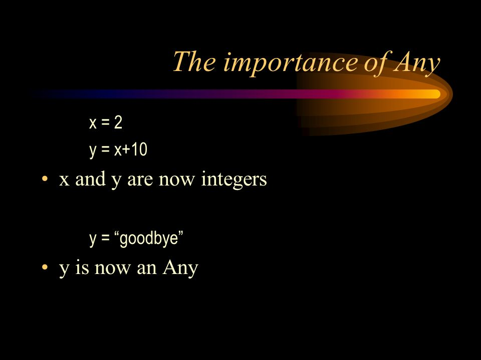 The importance of Any x = 2 y = x+10 x and y are now integers y = goodbye y is now an Any