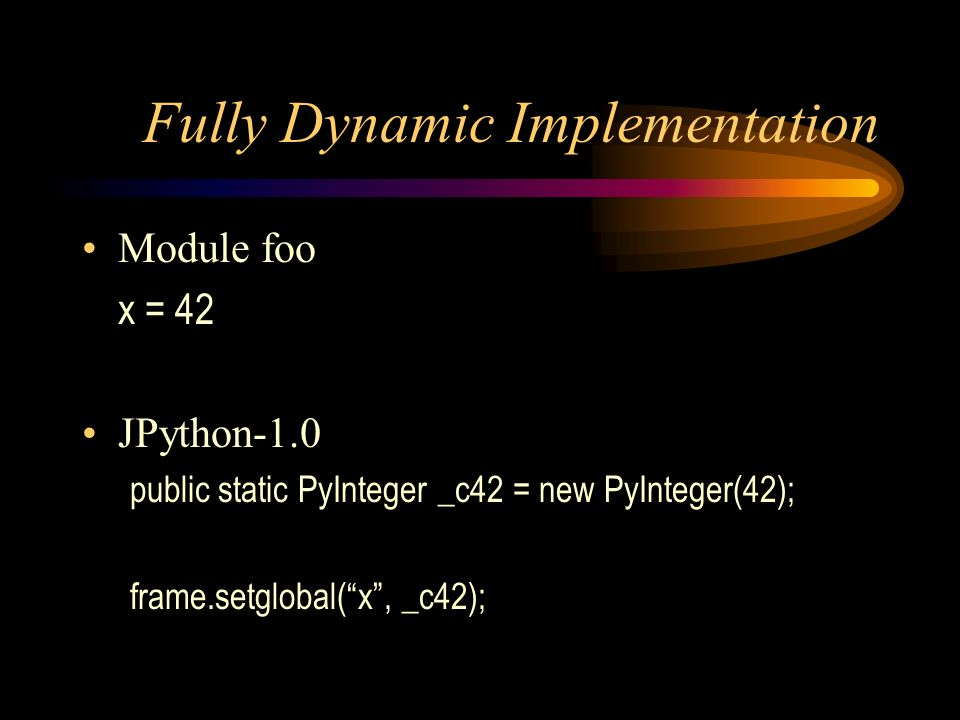 Fully Dynamic Implementation Module foo x = 42 JPython-1.0 public static PyInteger _c42 = new PyInteger(42); frame.setglobal(x, _c42);