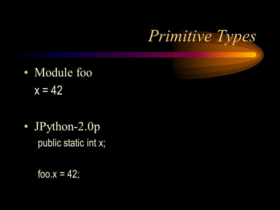 Primitive Types Module foo x = 42 JPython-2.0p public static int x; foo.x = 42;