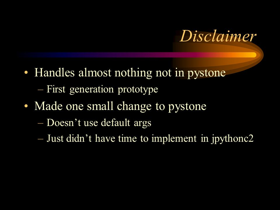 Disclaimer Handles almost nothing not in pystone –First generation prototype Made one small change to pystone –Doesnt use default args –Just didnt hav