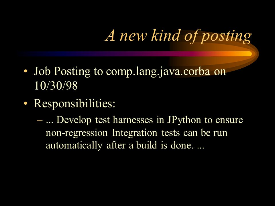 A new kind of posting Job Posting to comp.lang.java.corba on 10/30/98 Responsibilities: –... Develop test harnesses in JPython to ensure non-regressio