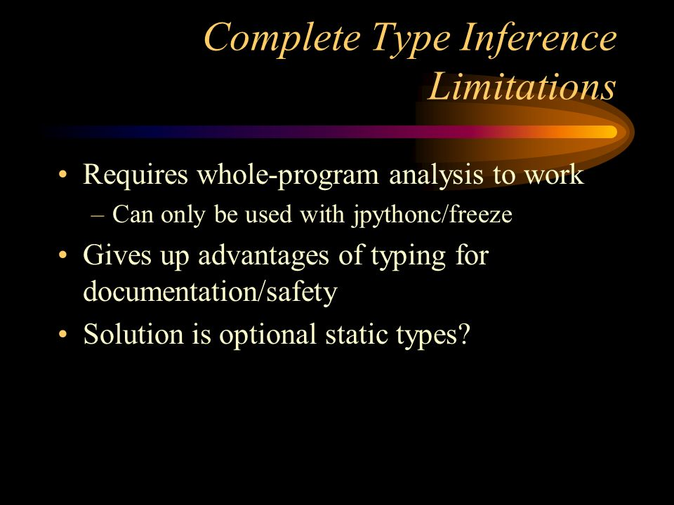 Complete Type Inference Limitations Requires whole-program analysis to work –Can only be used with jpythonc/freeze Gives up advantages of typing for documentation/safety Solution is optional static types