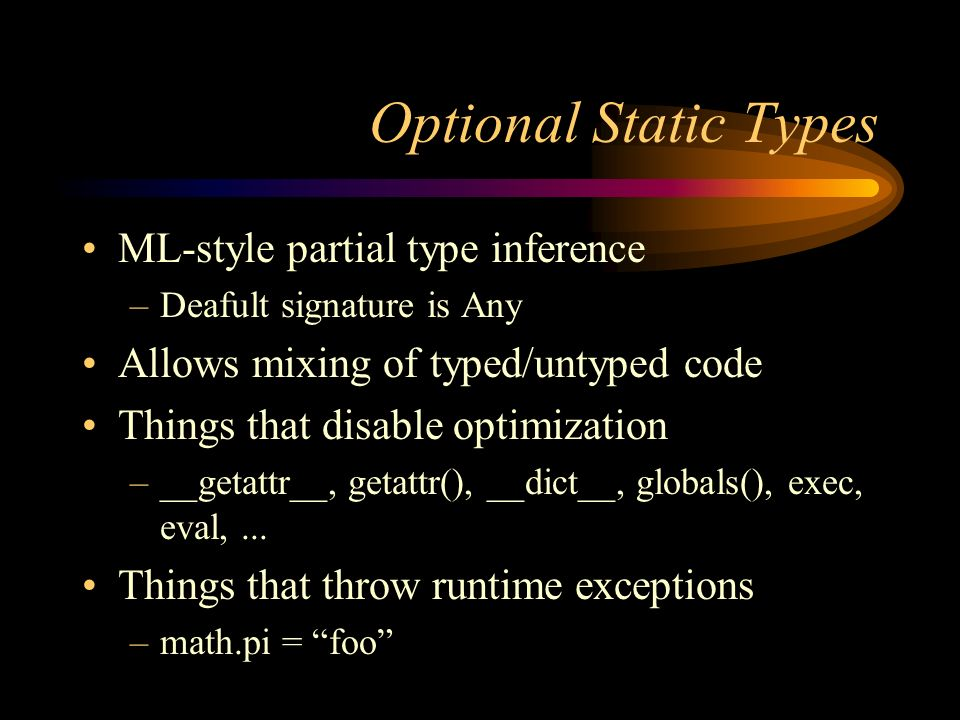 Optional Static Types ML-style partial type inference –Deafult signature is Any Allows mixing of typed/untyped code Things that disable optimization –__getattr__, getattr(), __dict__, globals(), exec, eval,...