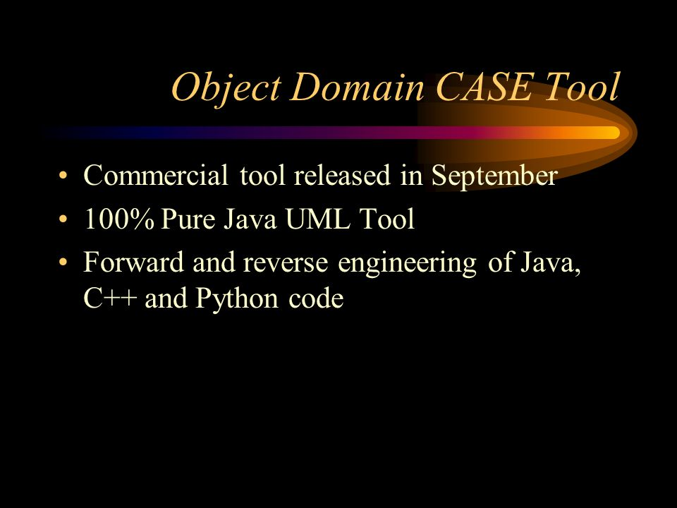 Object Domain CASE Tool Commercial tool released in September 100% Pure Java UML Tool Forward and reverse engineering of Java, C++ and Python code