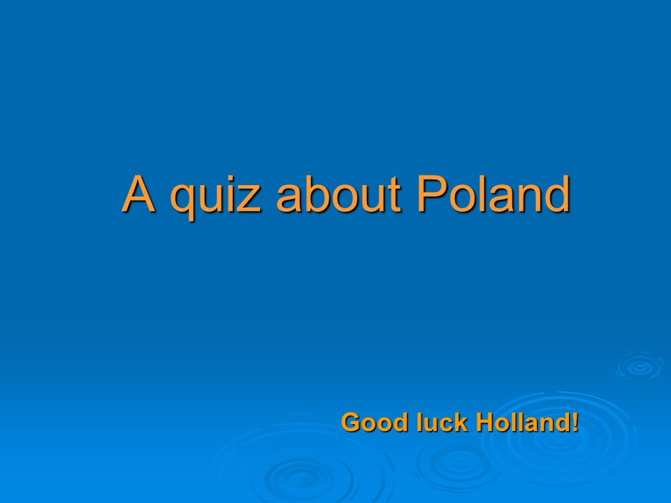A quiz about Poland Good luck Holland!