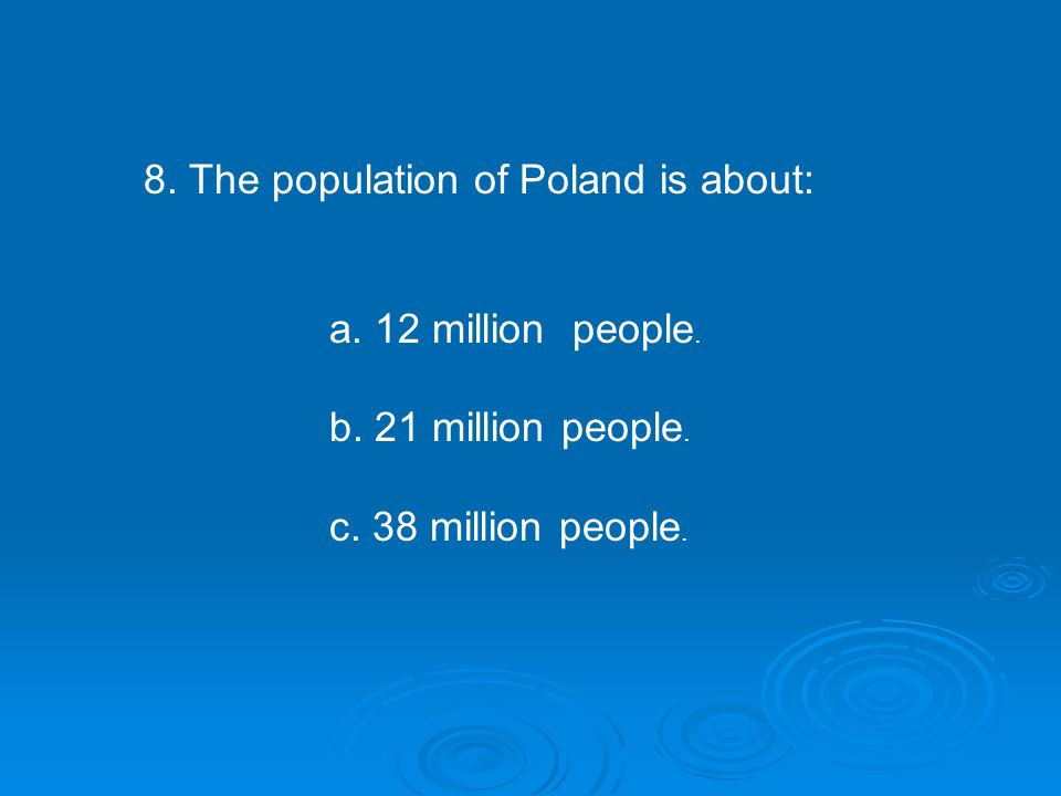 8. The population of Poland is about: a. 12 million people.