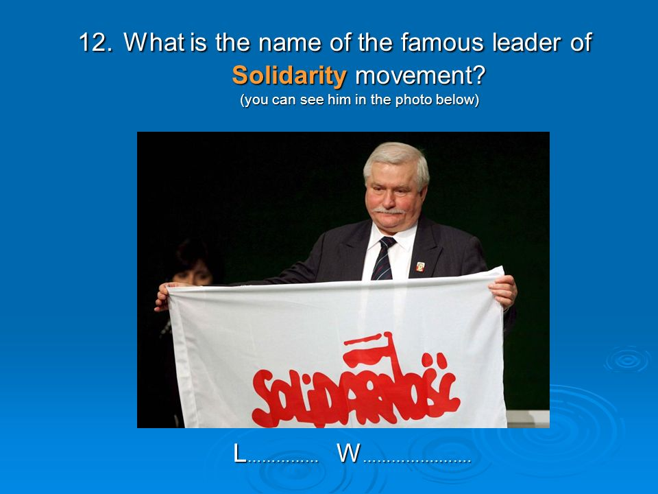 12. What is the name of the famous leader of Solidarity movement.