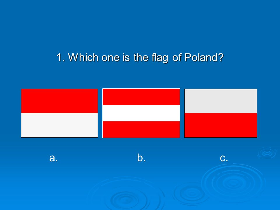 1. Which one is the flag of Poland? a.b.b.c.c.