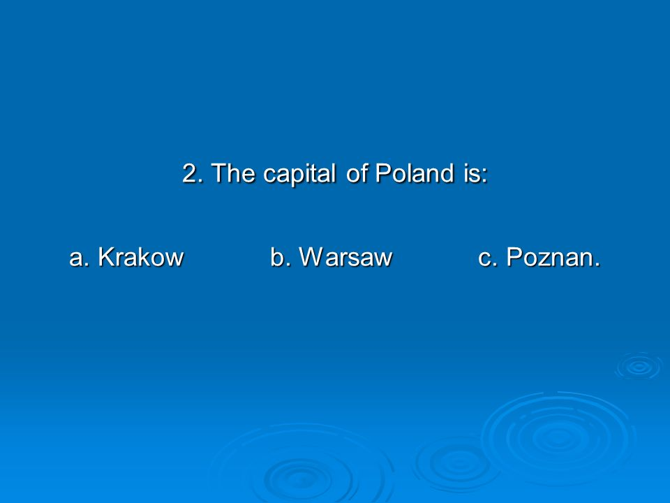 2. The capital of Poland is: a. Krakow b. Warsaw c. Poznan.