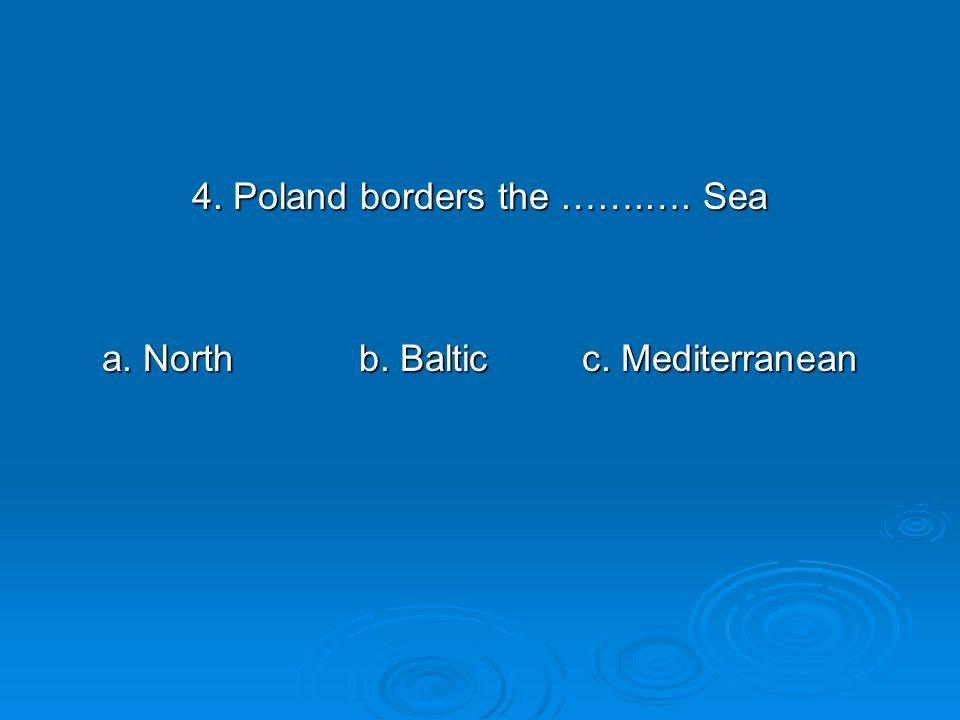 4. Poland borders the …….…. Sea a. North b. Balticc. Mediterranean