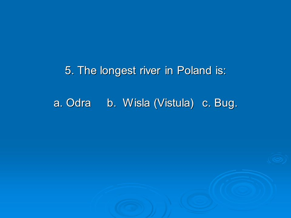 5. The longest river in Poland is: a. Odra b. Wisla (Vistula) c. Bug.