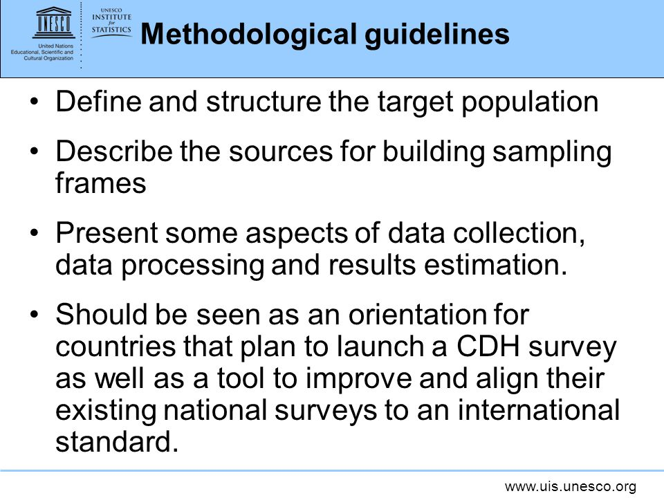 www.uis.unesco.org Methodological guidelines Define and structure the target population Describe the sources for building sampling frames Present some