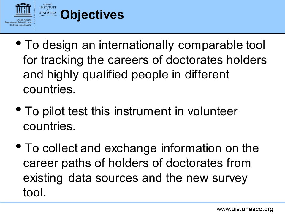 www.uis.unesco.org Objectives To design an internationally comparable tool for tracking the careers of doctorates holders and highly qualified people