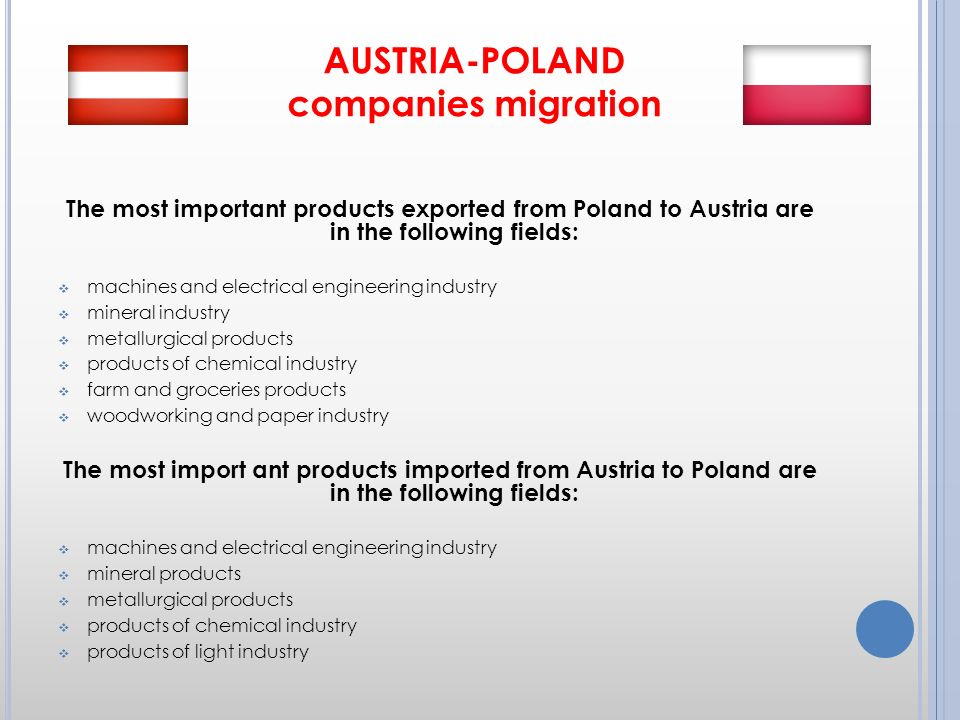 AUSTRIA-POLAND companies migration The most important products exported from Poland to Austria are in the following fields: machines and electrical engineering industry mineral industry metallurgical products products of chemical industry farm and groceries products woodworking and paper industry The most import ant products imported from Austria to Poland are in the following fields: machines and electrical engineering industry mineral products metallurgical products products of chemical industry products of light industry