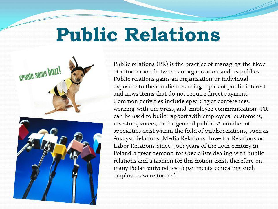 Public Relations Public relations (PR) is the practice of managing the flow of information between an organization and its publics.