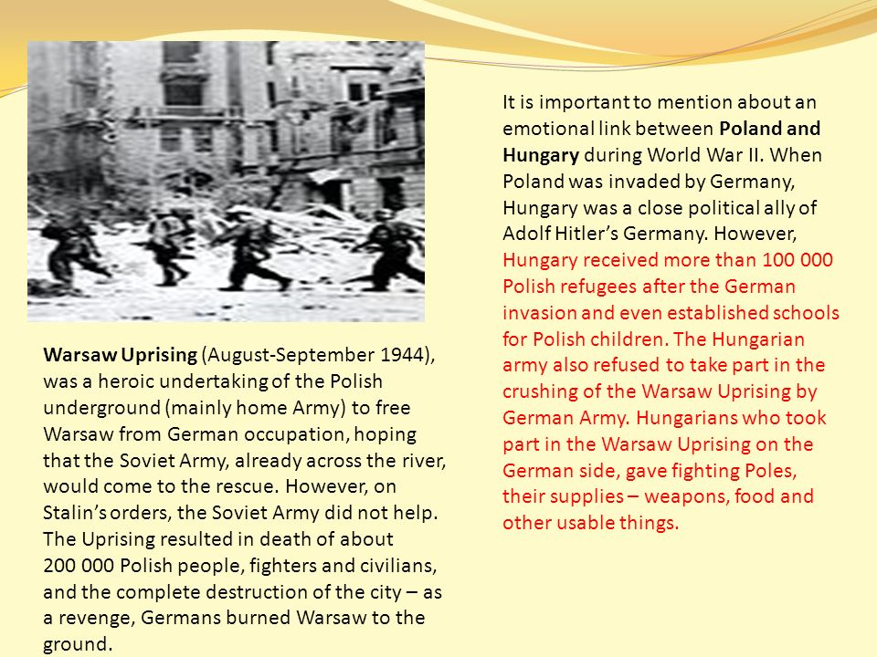 Warsaw Uprising (August-September 1944), was a heroic undertaking of the Polish underground (mainly home Army) to free Warsaw from German occupation, hoping that the Soviet Army, already across the river, would come to the rescue.