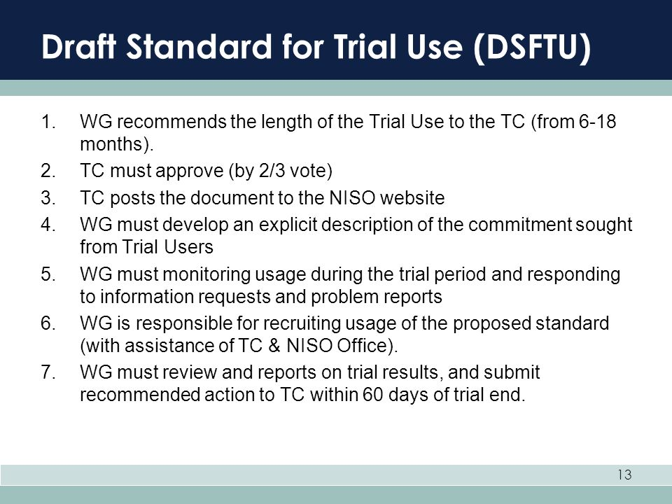 13 Draft Standard for Trial Use (DSFTU) 1.WG recommends the length of the Trial Use to the TC (from 6-18 months). 2.TC must approve (by 2/3 vote) 3.TC
