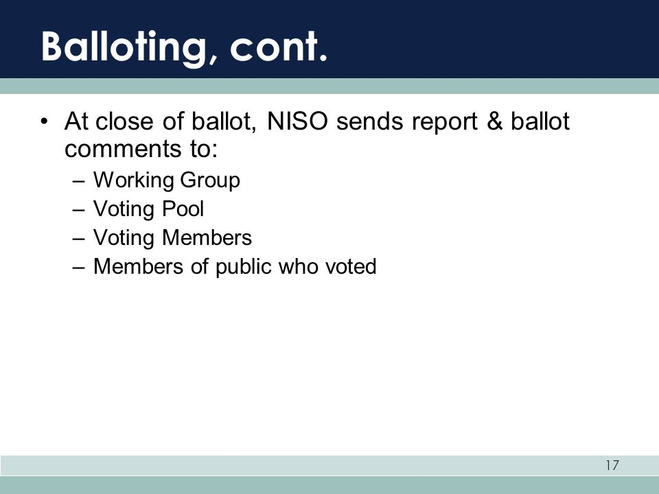 17 Balloting, cont. At close of ballot, NISO sends report & ballot comments to: –Working Group –Voting Pool –Voting Members –Members of public who vot