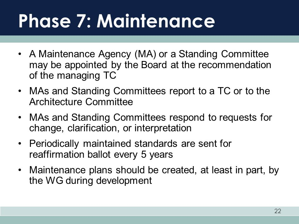 22 Phase 7: Maintenance A Maintenance Agency (MA) or a Standing Committee may be appointed by the Board at the recommendation of the managing TC MAs a