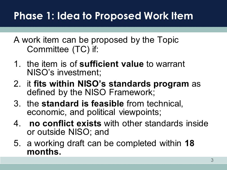 3 Phase 1: Idea to Proposed Work Item A work item can be proposed by the Topic Committee (TC) if: 1.the item is of sufficient value to warrant NISOs i
