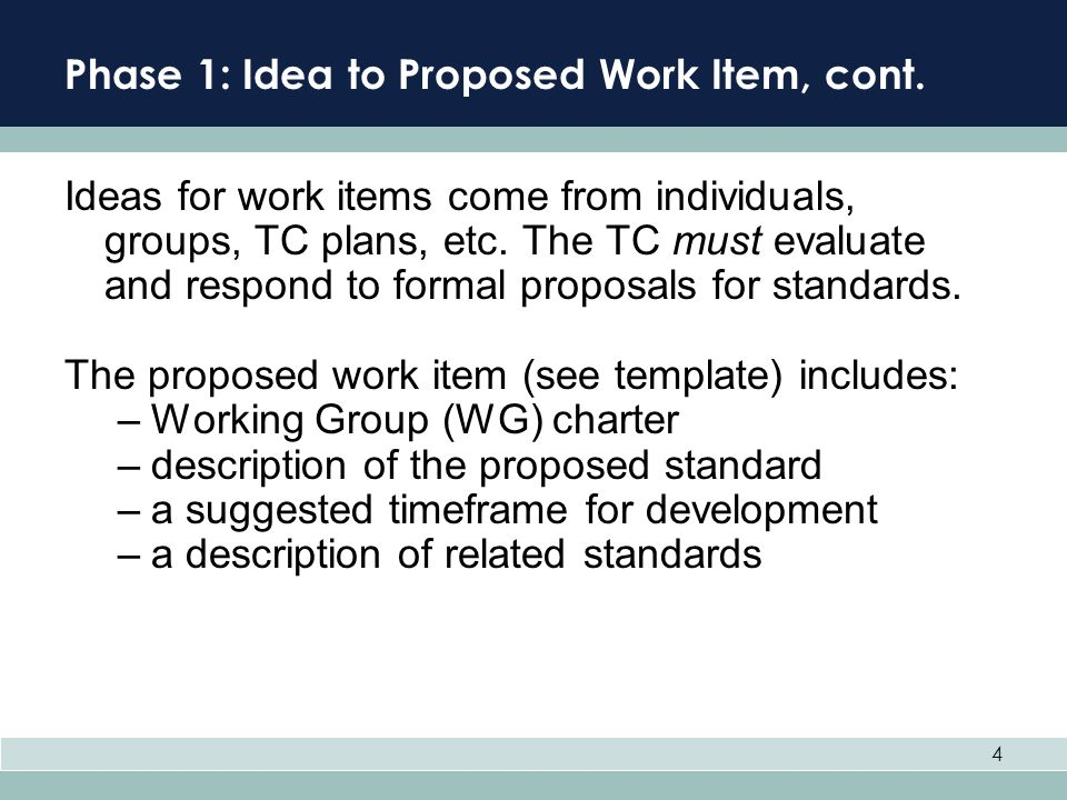4 Phase 1: Idea to Proposed Work Item, cont. Ideas for work items come from individuals, groups, TC plans, etc. The TC must evaluate and respond to fo