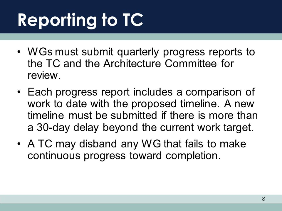 8 Reporting to TC WGs must submit quarterly progress reports to the TC and the Architecture Committee for review. Each progress report includes a comp