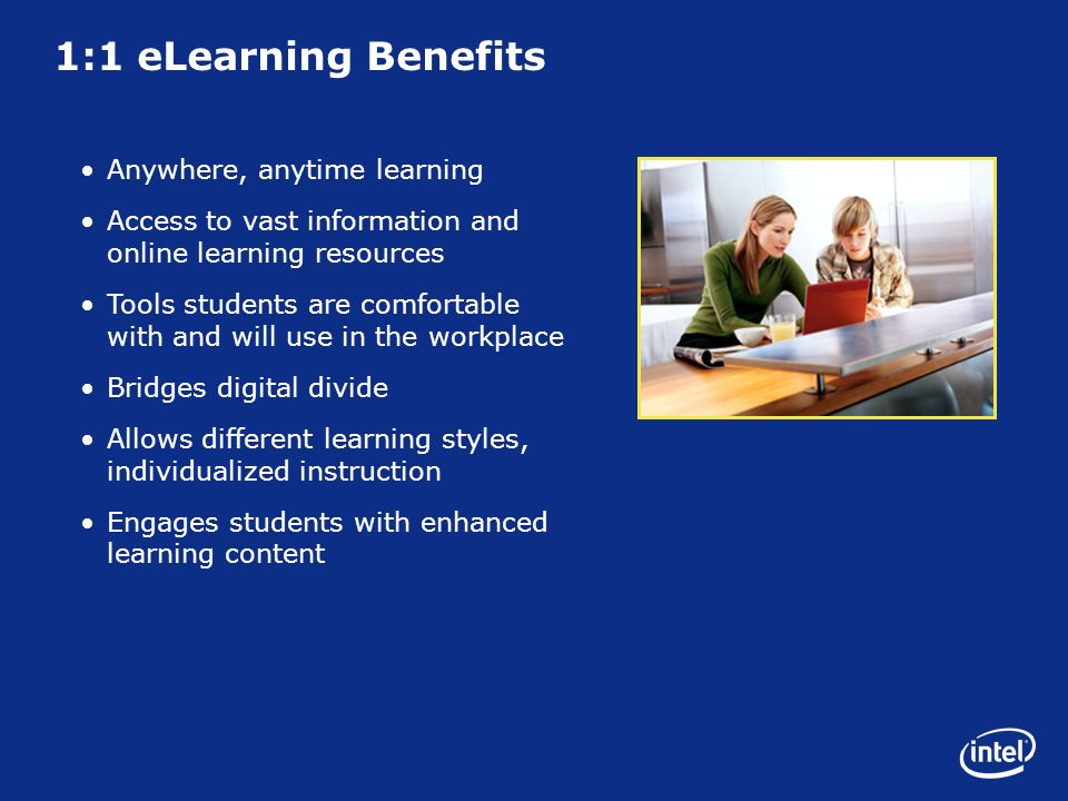 1:1 eLearning Benefits Anywhere, anytime learning Access to vast information and online learning resources Tools students are comfortable with and will use in the workplace Bridges digital divide Allows different learning styles, individualized instruction Engages students with enhanced learning content