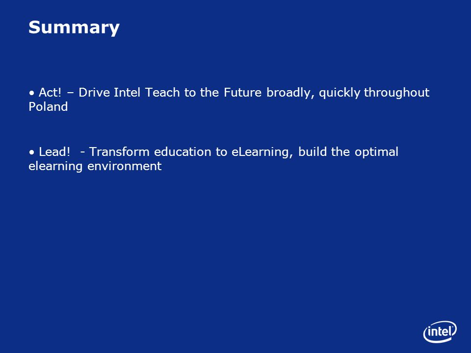 Summary Act! – Drive Intel Teach to the Future broadly, quickly throughout Poland Lead! - Transform education to eLearning, build the optimal elearnin