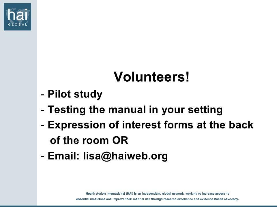 Volunteers! - Pilot study - Testing the manual in your setting - Expression of interest forms at the back of the room OR - Email: lisa@haiweb.org