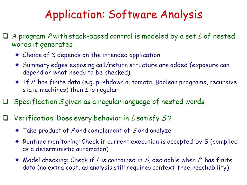 Application: Software Analysis A program P with stack-based control is modeled by a set L of nested words it generates Choice of depends on the intend