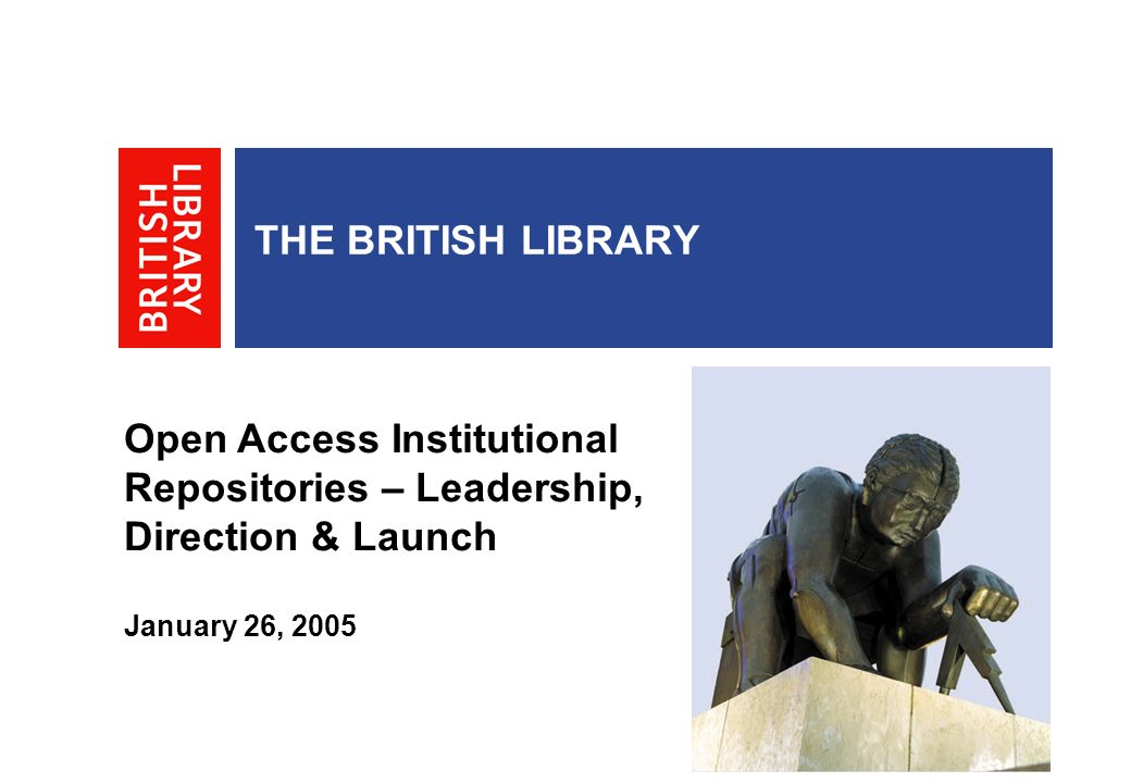 THE BRITISH LIBRARY Open Access Institutional Repositories – Leadership, Direction & Launch January 26, 2005