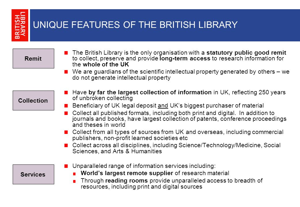 UNIQUE FEATURES OF THE BRITISH LIBRARY The British Library is the only organisation with a statutory public good remit to collect, preserve and provide long-term access to research information for the whole of the UK We are guardians of the scientific intellectual property generated by others – we do not generate intellectual property Have by far the largest collection of information in UK, reflecting 250 years of unbroken collecting Beneficiary of UK legal deposit and UKs biggest purchaser of material Collect all published formats, including both print and digital.