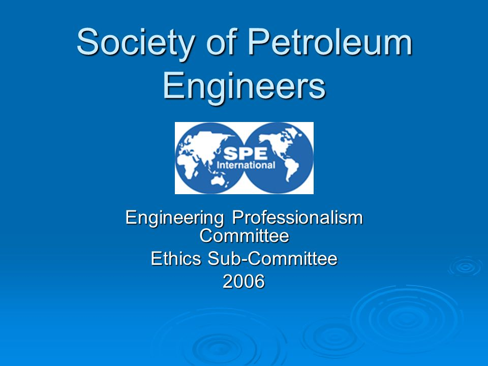 Engineering Professionalism Committee Ethics Sub-Committee 2006 Society of Petroleum Engineers