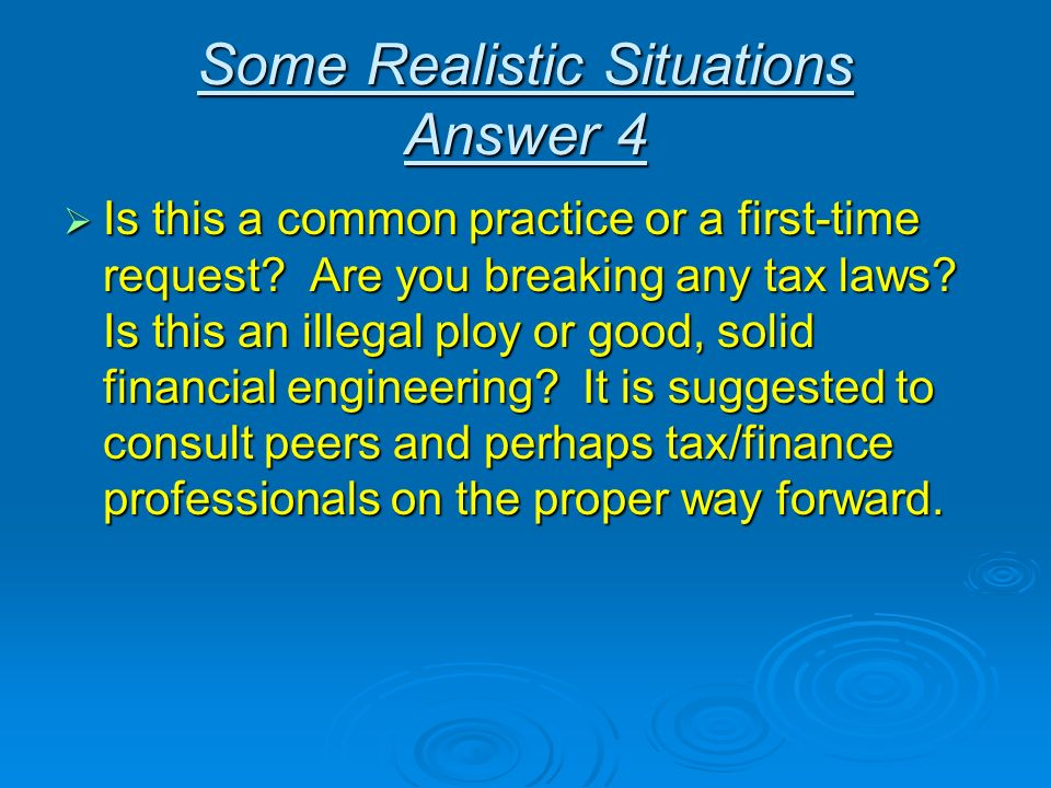 Some Realistic Situations Answer 4 Is this a common practice or a first-time request? Are you breaking any tax laws? Is this an illegal ploy or good,