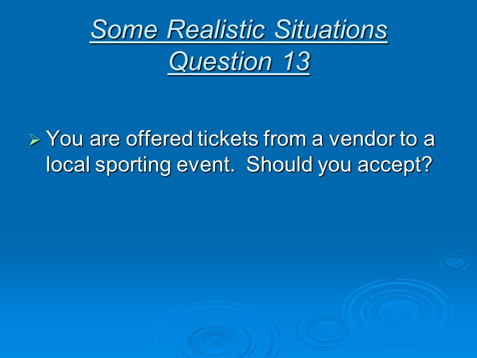 Some Realistic Situations Question 13 You are offered tickets from a vendor to a local sporting event. Should you accept? You are offered tickets from