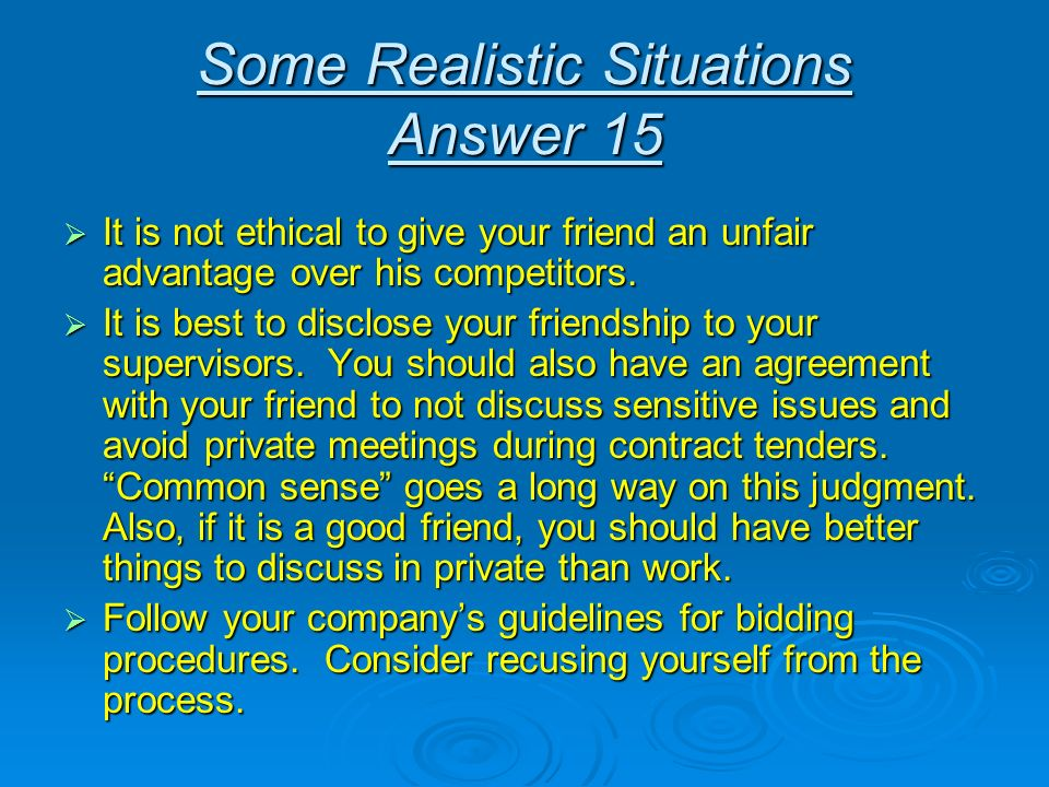 Some Realistic Situations Answer 15 It is not ethical to give your friend an unfair advantage over his competitors. It is not ethical to give your fri