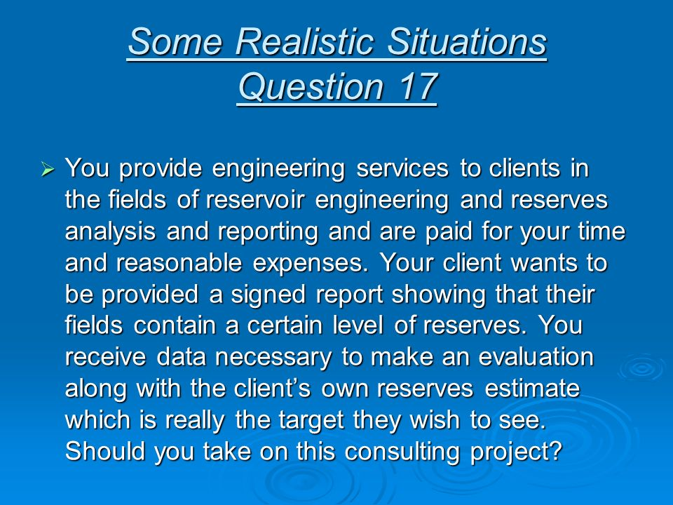 Some Realistic Situations Question 17 You provide engineering services to clients in the fields of reservoir engineering and reserves analysis and rep