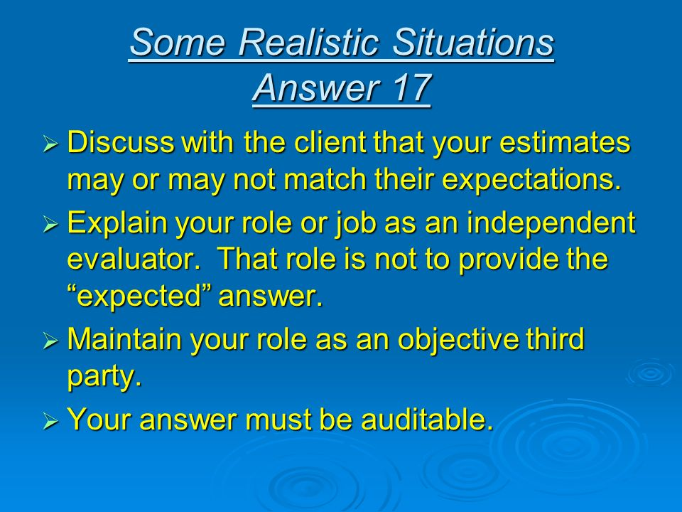 Some Realistic Situations Answer 17 Discuss with the client that your estimates may or may not match their expectations. Discuss with the client that