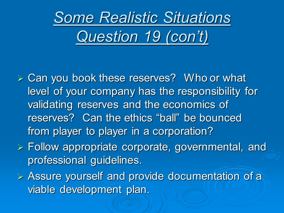 Some Realistic Situations Question 19 (cont) Can you book these reserves? Who or what level of your company has the responsibility for validating rese