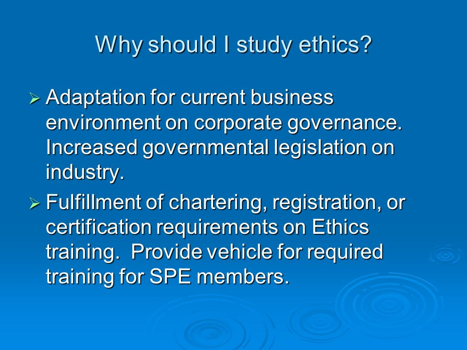 Why should I study ethics? Adaptation for current business environment on corporate governance. Increased governmental legislation on industry. Adapta