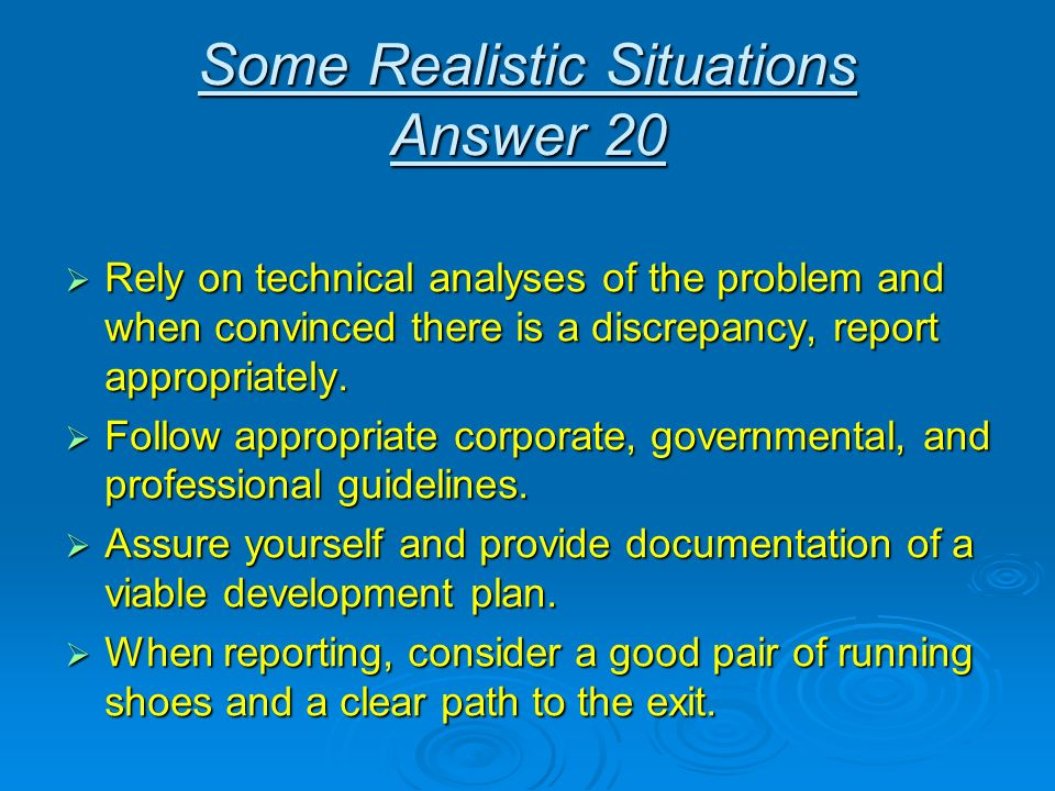 Some Realistic Situations Answer 20 Rely on technical analyses of the problem and when convinced there is a discrepancy, report appropriately. Rely on