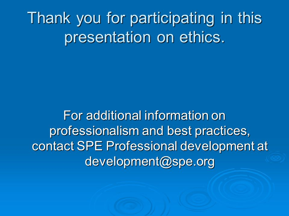Thank you for participating in this presentation on ethics. For additional information on professionalism and best practices, contact SPE Professional