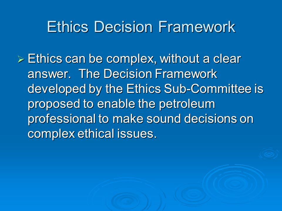 Ethics Decision Framework Ethics can be complex, without a clear answer. The Decision Framework developed by the Ethics Sub-Committee is proposed to e